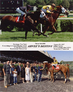 "On August 12, 2007, three-year-old Ahvee's Destiny defeated her stable mate, Karakorum Elektra, by a half-length on the grass at Saratoga Race Track. The family pet, Cricket, whose name is part of the stable name, ""Everything's Cricket Racing,"" and whose image appears on the front and back of the jockey's silks, sadly passed away four days later. In the winner's circle for her second win are Avram C. Freedberg and his wife, Rhoda, trainer, Linda Rice, friends, Don and Barbara Stern, and jockey, Eibar Coa."